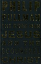 The Good Man Jesus and the Scoundrel Christ. Philip Pullman